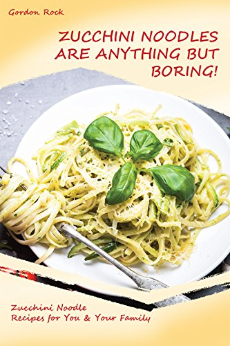 Zucchini Noodles Are Anything but Boring!: Zucchini Noodle Recipes for You & Your Family