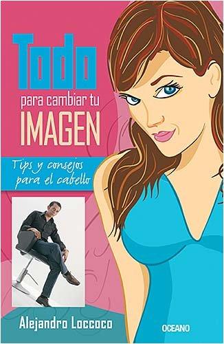 Todo para cambiar tu imagen/ Everything you Need to Change Your Image: Tips Y Consejos Para El Cabello por Alejandro Loccoco