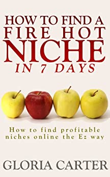 How to Find a Fire Hot Niche in 7 Days: How to Find Profitable Niches Online the Easy Way ( The Complete Niche Marketing Guide): Learn how to Un Cover ... Niches Online Super Fast (English Edition) par [Carter, Gloria]