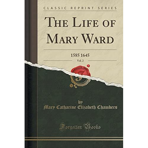 The Life of Mary Ward, Vol. 2: 1585 1645 (Classic Reprint) by Mary Catharine Elizabeth Chambers (2015-09-27)