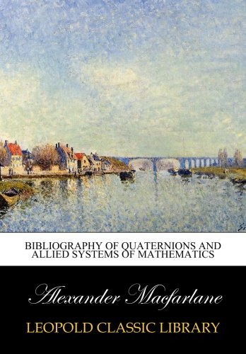 Bibliography of Quaternions and Allied Systems of Mathematics por Alexander Macfarlane