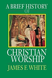 A Brief History of Christian Worship by James F. White (1993-01-01)