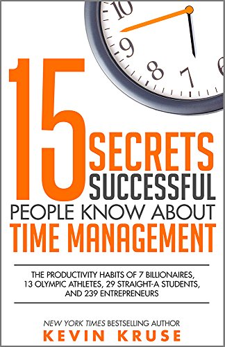 15 secrets successful people know about time management the productivity habits of 7 billionaires 13 olympic athletes 29 straight a students and 239 entrepreneurs