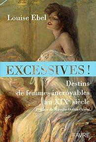 Excessives ! : Destins de femmes incroyables au XIXe siècle  par Louise Ebel
