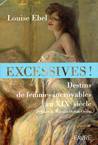 Excessives ! Destins de femmes incroyables au XIXe siècle par Louise Ebel