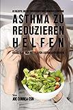 61 Rezepte, die die chronischen und schweren Symptome von Asthma zu reduzieren helfen: Häusliche Heilmittel für Asthmapatienten