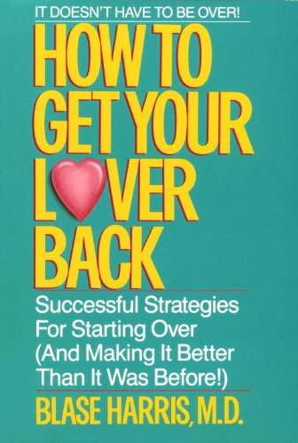 How to Get Your Lover Back: Successful Strategies for Starting Over (& Making It Better Than It Was Before) (English Edition)