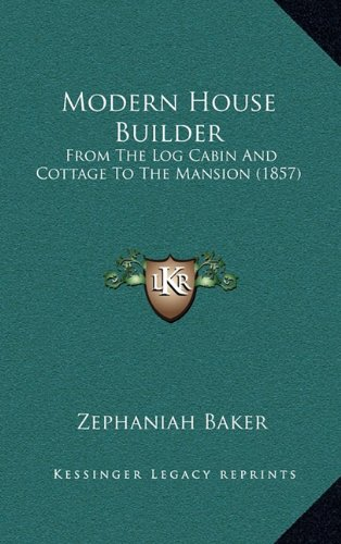Modern House Builder: From the Log Cabin and Cottage to the Mansion (1857)