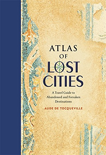 Atlas of Lost Cities: A Travel Guide to Abandoned and Forsaken Destinations