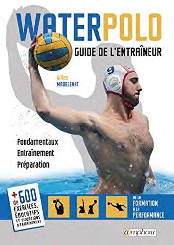 Water-Polo - Guide de l'Entraineur - Fondamentaux, Entrainement, Preparation par Madelénat Gilles