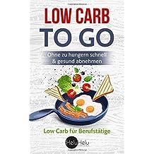 Low Carb Rezepte to Go: Die Low Carb Diät für Berufstätige - Ohne zu hungern schnell & gesund abnehmen
