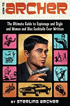How to Archer: The Ultimate Guide to Espionage, Style, Women, and Cocktails Ever Written par [Archer, Sterling]