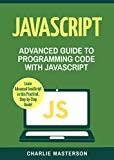 JavaScript: Advanced Guide to Programming Code with JavaScript (JavaScript, Java, Python, Programming, Code, Project Management, Computer Programming Book 4)