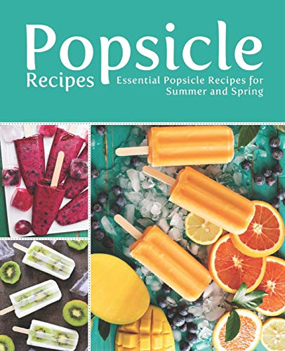 Popsicle Recipes: Essential Popsicle Recipes for Summer and Spring