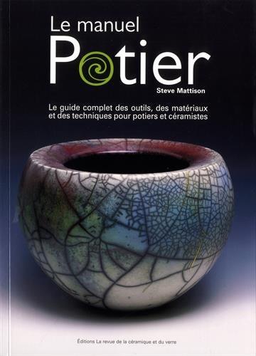 Le manuel potier : Le guide complet des outils, des matériaux et des techniques pour potiers et céramistes