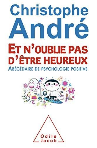 ET N'OUBLIE PAS D'?TRE HEUREUX : AB?C?DAIRE DE PSYCHOLOGIE POSITIVE by CHRISTOPHE ANDR?