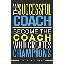 The Successful Coach: Become the Coach Who Creates Champions (Leadership, Training, Coaching) (English Edition)