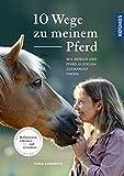 10 Wege zu meinem Pferd: Wie Mensch und Pferd glücklich zueinander finden