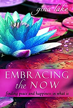 Embracing the Now: Finding Peace and Happiness in What Is (English Edition) von [Lake, Gina]