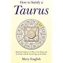 How to Satisfy a Taurus: Real Life Guidance on How to Get Along and be Friends with the Second Sign of the Zodiac