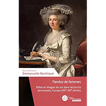 Paroles de femmes: Rôles et images de soi dans les écrits personnels, Europe, XVIe-XXe siècle