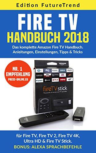 Amazon Fire TV Handbuch 2018 : Das komplette Amazon Fire TV Buch: Anleitungen, Einstellungen, Tipps & Tricks für Fire TV, Fire TV 2, Fire TV 4K, Ultra HD & Fire TV Stick