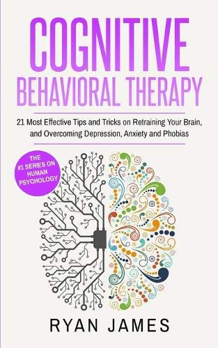 Cognitive Behavioral Therapy: 21 Most Effective Tips and Tricks on Retraining Your Brain, and Overcoming Depression, Anxiety and Phobias (Cognitive Behavioral Therapy Series)