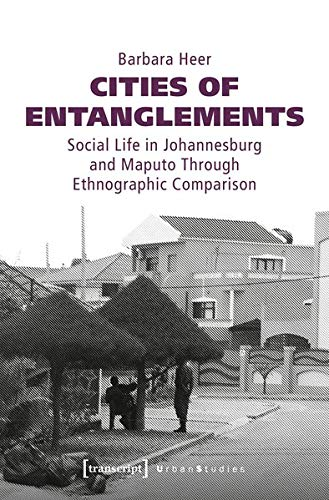 Cities of Entanglements: Social Life in Johannesburg and Maputo Through Ethnographic Comparison (Urban Studies)