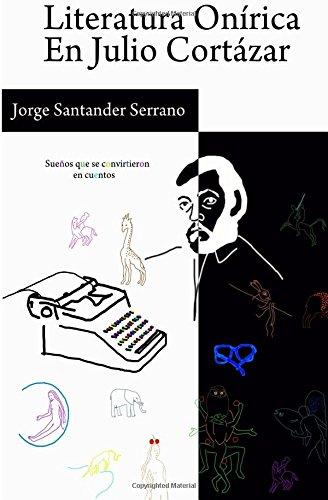 Literatura Onírica en Julio Cortázar: Sueños que se convirtieron en cuentos por Mr Jorge Manuel Santander