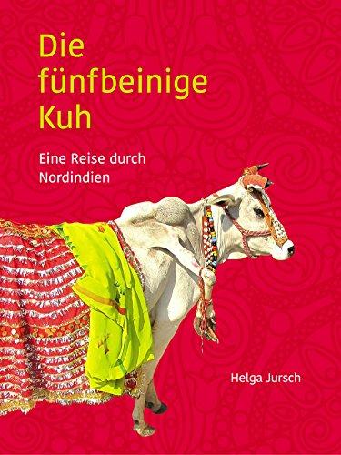 Die fünfbeinige Kuh: Eine Reise durch Nordindien