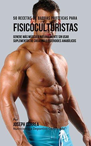50 Recetas de Barras Proteicas Caseras para Fisicoculturistas: Genere más Músculo Naturalmente sin usar Suplementos de Creatina o Esteroides Anabólicos