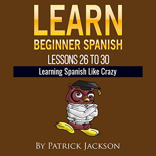 Learn Beginner Spanish - Learn Spanish For Beginners: Lessons 26 to 30 From The Original Version of Learning Spanish Like Crazy Level One (English Edition)