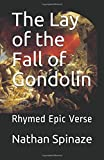 The Lay of the Fall of Gondolin: Rhymed Epic...