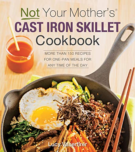 Not Your Mother's Cast Iron Skillet Cookbook:More Than 150 Recipes for One-Pan Meals for Any Time of the Day (English Edition)