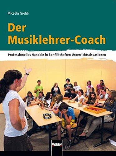 Der Musiklehrer-Coach: Professionelles Handeln in konflikthaften Unterrichtssituationen