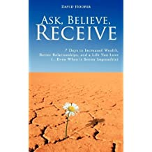Ask, Believe, Receive - 7 Days to Increased Wealth, Better Relationships, and a Life You Love (...Even When it Seems Impossible) by David Hooper (2008-01-01)