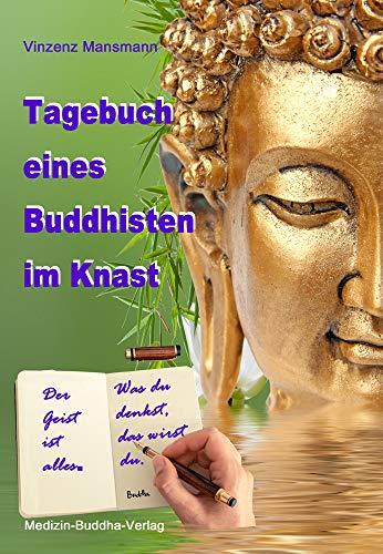 Tagebuch eines Buddhisten im Knast: Der Geist ist alles. Was Du denkst, das wirst du.
