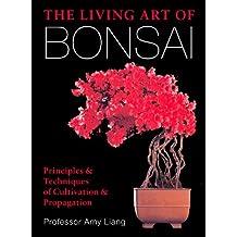 The Living Art of Bonsai: Principles & Techniques of Cultivation & Propagation