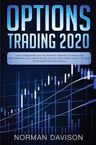 Options Trading 2020: Guide for Beginners. Best and Simplified Strategies to Earn $10,000 per Month in no Time, Manage The Risk and Get a Real Passive Income. Includes: Stock Market Investing and ETFs