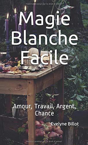 Magie Blanche Facile: Amour, Travail, Argent, Chance par  Evelyne Billot
