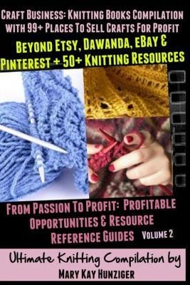 [ Craft Business: Knitting Books Compilation: With 99] Places to Sell Crafts for Profit Beyond Etsy, Dawanda, Ebay & Pinterest + 50+ Kni Hunziger, Mary Kay ( Author ) ] { Paperback } 2013 (Etsy Ebay)