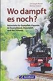Handbuch Dampflok Erlebnisse: Wo dampft es noch in Deutschland, Österreich und der Schweiz? Eisenbahnvereine und Museumsbahnen, die schönsten Strecken, interessantesten Fuhrparks und vieles mehr