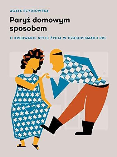 Paryz domowym sposobem: O kreowaniu stylu zycia w czasopismach PRL