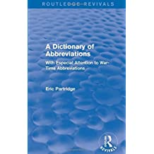 A Dictionary of Abbreviations: With Especial Attention to War-Time Abbreviations (Routledge Revivals: The Selected Works of Eric Partridge) by Eric Partridge (2015-05-22)