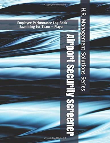 Airport Security Screener - Employee Performance Log Book - Examining for Team - Player - H.R. Management Solutions Series