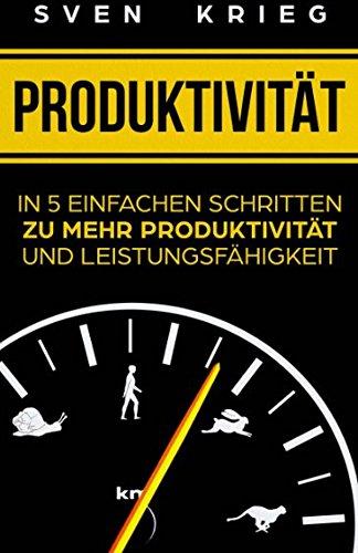 Produktivität: In 5 einfachen Schritten zu mehr Produktivität und Leistungsfähigkeit (Persönlichkeitsentwicklung, Band 1)