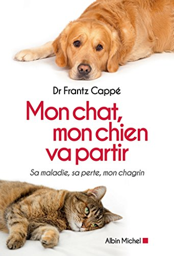 Mon chat, mon chien va partir : Sa maladie, sa perte, mon chagrin