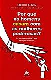 Por que os Homens Casam com as Mulheres Poderosas? (Em Portuguese do Brasil) - Sherry Argov