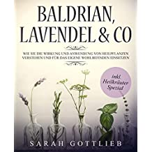 Baldrian, Lavendel & Co.: Wie Sie die Wirkung und Anwendung von Heilpflanzen / Heilkräuter verstehen und für das eigene Wohlbefinden einsetzen.