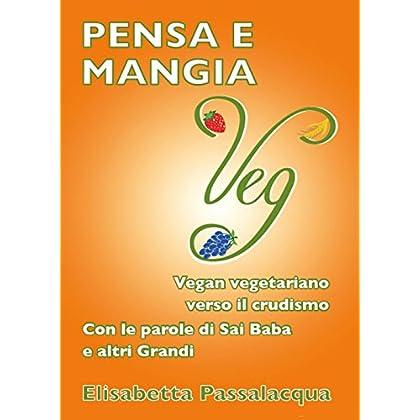 Pensa E Mangia Veg. Vegan Vegetariano Verso Il Crudismo. Con Le Parole Di Sai Baba E Altri Grandi